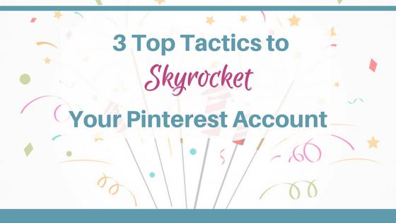 3 Top Tactics to Skyrocket Your Pinterest Account